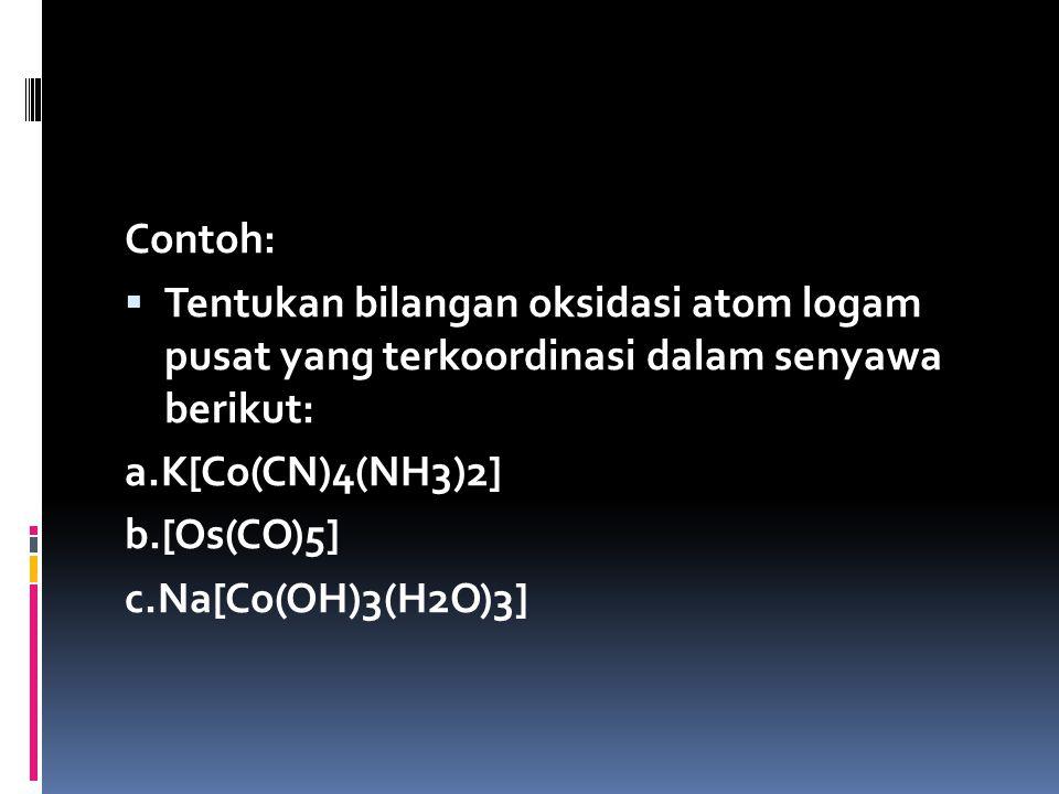 Contoh: Tentukan bilangan oksidasi atom logam pusat yang terkoordinasi dalam senyawa berikut: a.K[Co(CN)4(NH3)2]